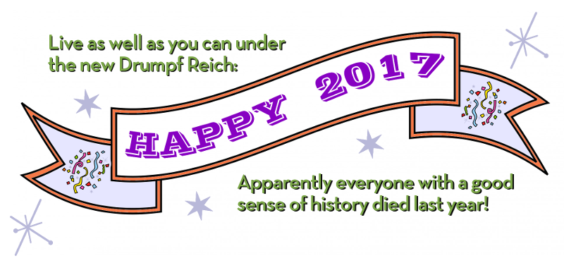 Live as well as you can under the new Drumpf Reich: Apparently everyone with a good sense of history died last year!